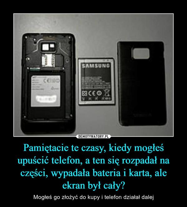 Pamiętacie te czasy, kiedy mogłeś upuścić telefon, a ten się rozpadał na części, wypadała bateria i karta, ale ekran był cały? – Mogłeś go złożyć do kupy i telefon działał dalej