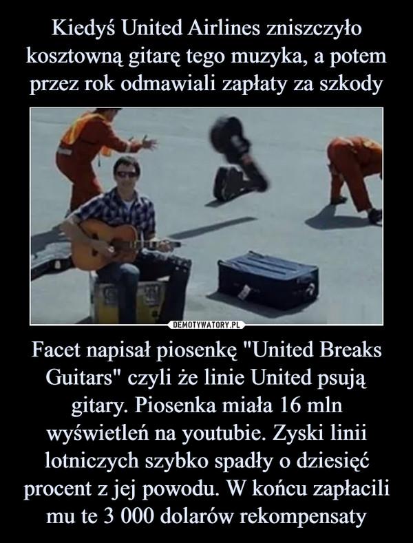 """Facet napisał piosenkę """"United Breaks Guitars"""" czyli że linie United psują gitary. Piosenka miała 16 mln wyświetleń na youtubie. Zyski linii lotniczych szybko spadły o dziesięć procent z jej powodu. W końcu zapłacili mu te 3 000 dolarów rekompensaty –"""