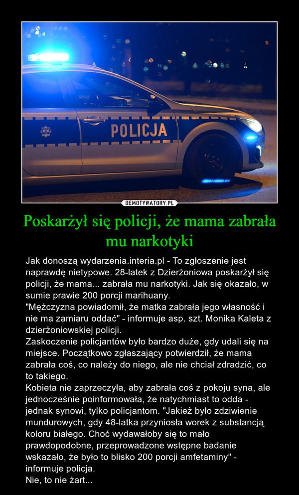 """Poskarżył się policji, że mama zabrała mu narkotyki – Jak donoszą wydarzenia.interia.pl - To zgłoszenie jest naprawdę nietypowe. 28-latek z Dzierżoniowa poskarżył się policji, że mama... zabrała mu narkotyki. Jak się okazało, w sumie prawie 200 porcji marihuany.""""Mężczyzna powiadomił, że matka zabrała jego własność i nie ma zamiaru oddać"""" - informuje asp. szt. Monika Kaleta z dzierżoniowskiej policji.Zaskoczenie policjantów było bardzo duże, gdy udali się na miejsce. Początkowo zgłaszający potwierdził, że mama zabrała coś, co należy do niego, ale nie chciał zdradzić, co to takiego.Kobieta nie zaprzeczyła, aby zabrała coś z pokoju syna, ale jednocześnie poinformowała, że natychmiast to odda - jednak synowi, tylko policjantom. """"Jakież było zdziwienie mundurowych, gdy 48-latka przyniosła worek z substancją koloru białego. Choć wydawałoby się to mało prawdopodobne, przeprowadzone wstępne badanie wskazało, że było to blisko 200 porcji amfetaminy"""" - informuje policja.Nie, to nie żart..."""