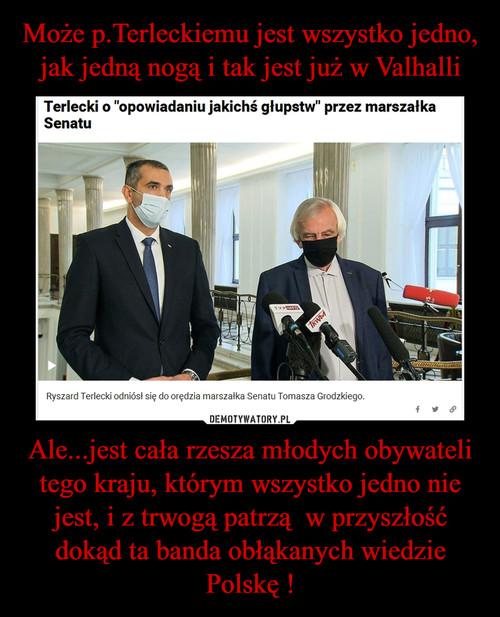 Może p.Terleckiemu jest wszystko jedno, jak jedną nogą i tak jest już w Valhalli Ale...jest cała rzesza młodych obywateli tego kraju, którym wszystko jedno nie jest, i z trwogą patrzą  w przyszłość dokąd ta banda obłąkanych wiedzie Polskę !
