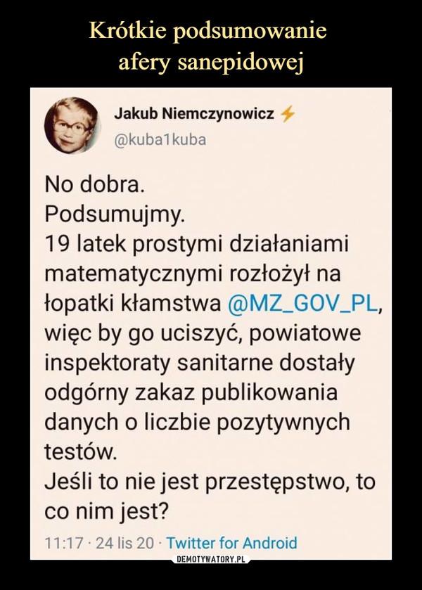 –  Jakub Niemczynowicz@kuba1kubaNo dobra.Podsumujmy.19 latek prostymi działaniamimatematycznymi rozłożył nałopatki kłamstwa @MZ_GOV_PL,więc by go uciszyć, powiatoweinspektoraty sanitarne dostałyodgórny zakaz publikowaniadanych o liczbie pozytywnychtestów.Jeśli to nie jest przestępstwo, toco nim jest?11:17 • 24 lis 20 • Twitter for Android