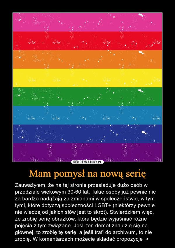 Mam pomysł na nową serię – Zauważyłem, że na tej stronie przesiaduje dużo osób w przedziale wiekowym 30-60 lat. Takie osoby już pewnie nie za bardzo nadążają za zmianami w społeczeństwie, w tym tymi, które dotyczą społeczności LGBT+ (niektórzy pewnie nie wiedzą od jakich słów jest to skrót). Stwierdziłem więc, że zrobię serię obrazków, która będzie wyjaśniać różne pojęcia z tym związane. Jeśli ten demot znajdzie się na głównej, to zrobię tę serię, a jeśli trafi do archiwum, to nie zrobię. W komentarzach możecie składać propozycje :>