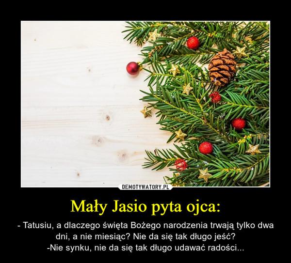 Mały Jasio pyta ojca: – - Tatusiu, a dlaczego święta Bożego narodzenia trwają tylko dwa dni, a nie miesiąc? Nie da się tak długo jeść?-Nie synku, nie da się tak długo udawać radości...