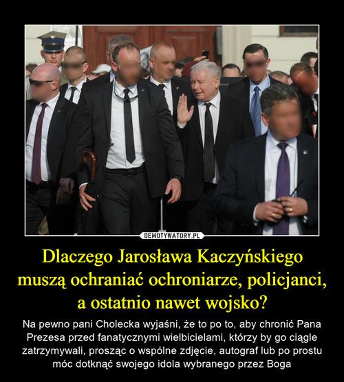 Dlaczego Jarosława Kaczyńskiego muszą ochraniać ochroniarze, policjanci, a ostatnio nawet wojsko?