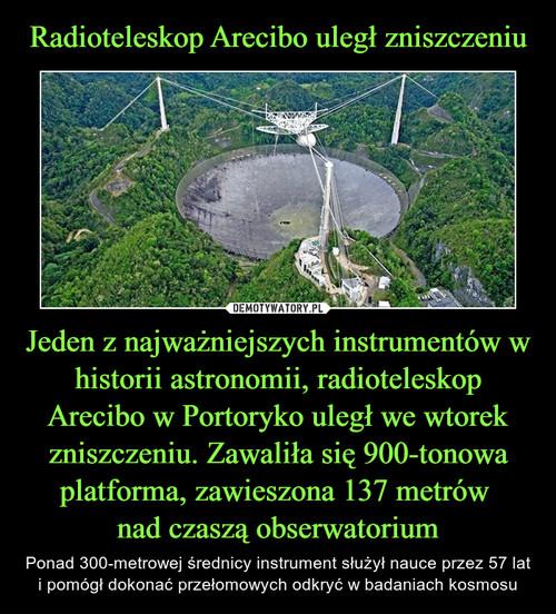 Radioteleskop Arecibo uległ zniszczeniu Jeden z najważniejszych instrumentów w historii astronomii, radioteleskop Arecibo w Portoryko uległ we wtorek zniszczeniu. Zawaliła się 900-tonowa platforma, zawieszona 137 metrów  nad czaszą obserwatorium