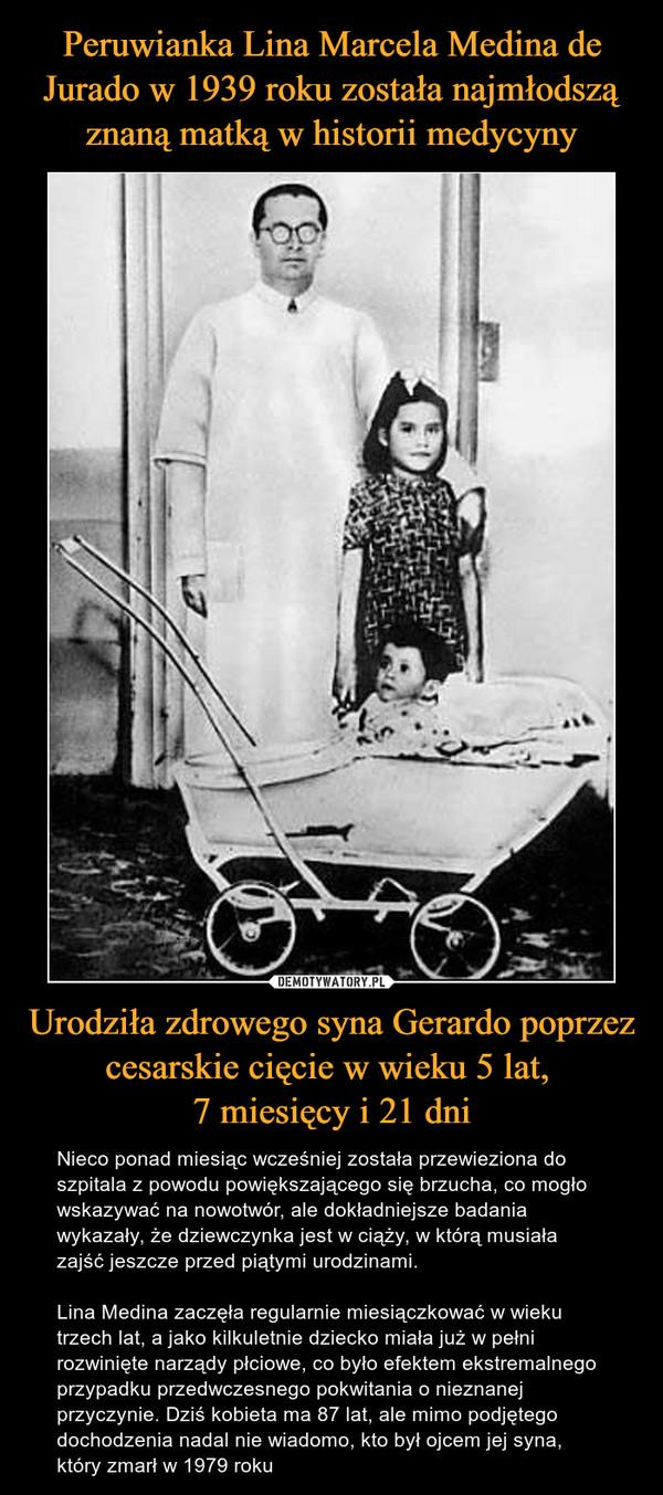 Urodziła zdrowego syna Gerardo poprzez cesarskie cięcie w wieku 5 lat, 7 miesięcy i 21 dni – Nieco ponad miesiąc wcześniej została przewieziona do szpitala z powodu powiększającego się brzucha, co mogło wskazywać na nowotwór, ale dokładniejsze badania wykazały, że dziewczynka jest w ciąży, w którą musiała zajść jeszcze przed piątymi urodzinami.Lina Medina zaczęła regularnie miesiączkować w wieku trzech lat, a jako kilkuletnie dziecko miała już w pełni rozwinięte narządy płciowe, co było efektem ekstremalnego przypadku przedwczesnego pokwitania o nieznanej przyczynie. Dziś kobieta ma 87 lat, ale mimo podjętego dochodzenia nadal nie wiadomo, kto był ojcem jej syna, który zmarł w 1979 roku