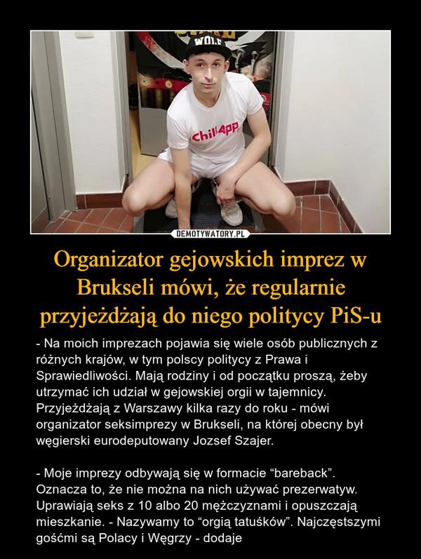 """Organizator gejowskich imprez w Brukseli mówi, że regularnie przyjeżdżają do niego politycy PiS-u – - Na moich imprezach pojawia się wiele osób publicznych z różnych krajów, w tym polscy politycy z Prawa i Sprawiedliwości. Mają rodziny i od początku proszą, żeby utrzymać ich udział w gejowskiej orgii w tajemnicy. Przyjeżdżają z Warszawy kilka razy do roku - mówi organizator seksimprezy w Brukseli, na której obecny był węgierski eurodeputowany Jozsef Szajer.- Moje imprezy odbywają się w formacie """"bareback"""". Oznacza to, że nie można na nich używać prezerwatyw. Uprawiają seks z 10 albo 20 mężczyznami i opuszczają mieszkanie. - Nazywamy to """"orgią tatuśków"""". Najczęstszymi gośćmi są Polacy i Węgrzy - dodaje"""