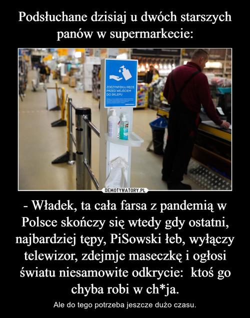 Podsłuchane dzisiaj u dwóch starszych panów w supermarkecie: - Władek, ta cała farsa z pandemią w Polsce skończy się wtedy gdy ostatni, najbardziej tępy, PiSowski łeb, wyłączy telewizor, zdejmje maseczkę i ogłosi światu niesamowite odkrycie:  ktoś go chyba robi w ch*ja.
