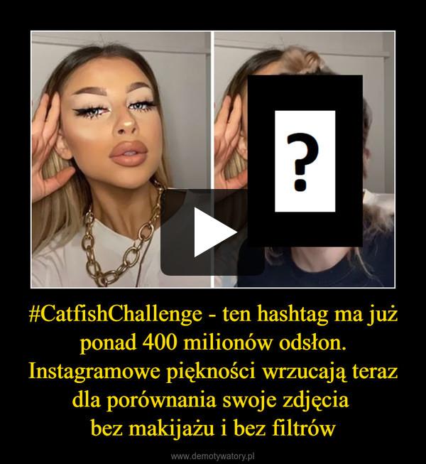 #CatfishChallenge - ten hashtag ma już ponad 400 milionów odsłon.Instagramowe piękności wrzucają teraz dla porównania swoje zdjęcia bez makijażu i bez filtrów –