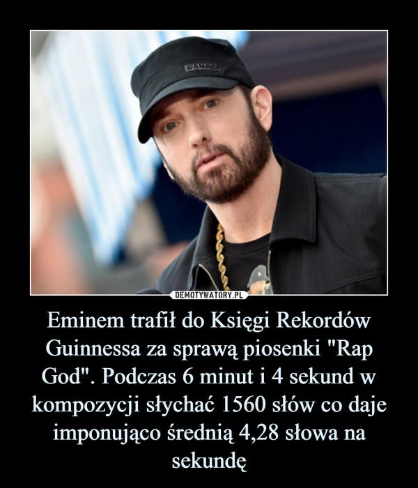 """Eminem trafił do Księgi Rekordów Guinnessa za sprawą piosenki """"Rap God"""". Podczas 6 minut i 4 sekund w kompozycji słychać 1560 słów co daje imponująco średnią 4,28 słowa na sekundę –"""