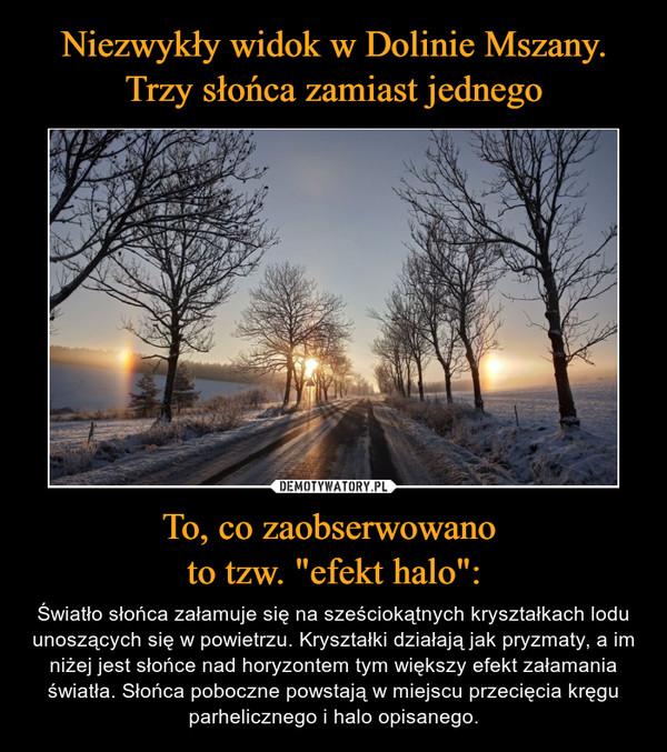 """To, co zaobserwowano to tzw. """"efekt halo"""": – Światło słońca załamuje się na sześciokątnych kryształkach lodu unoszących się w powietrzu. Kryształki działają jak pryzmaty, a im niżej jest słońce nad horyzontem tym większy efekt załamania światła. Słońca poboczne powstają w miejscu przecięcia kręgu parhelicznego i halo opisanego."""