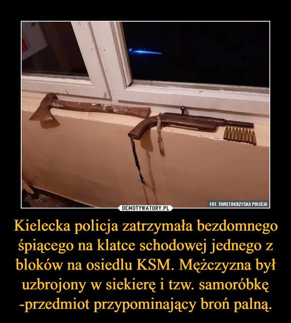 Kielecka policja zatrzymała bezdomnego śpiącego na klatce schodowej jednego z bloków na osiedlu KSM. Mężczyzna był uzbrojony w siekierę i tzw. samoróbkę -przedmiot przypominający broń palną. –