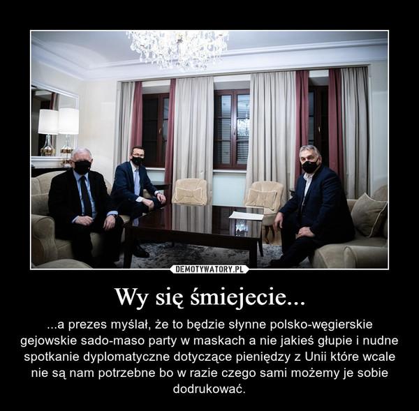 Wy się śmiejecie... – ...a prezes myślał, że to będzie słynne polsko-węgierskie gejowskie sado-maso party w maskach a nie jakieś głupie i nudne spotkanie dyplomatyczne dotyczące pieniędzy z Unii które wcale nie są nam potrzebne bo w razie czego sami możemy je sobie dodrukować.