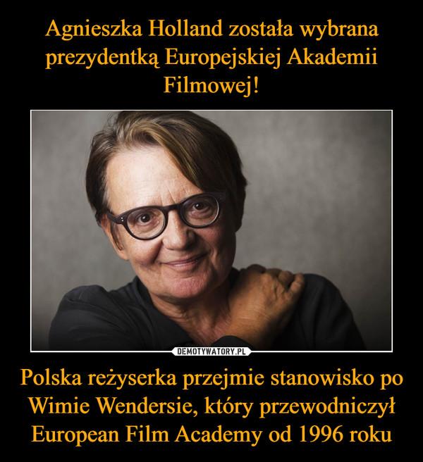 Polska reżyserka przejmie stanowisko po Wimie Wendersie, który przewodniczył European Film Academy od 1996 roku –