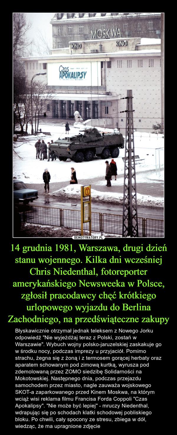 """14 grudnia 1981, Warszawa, drugi dzień stanu wojennego. Kilka dni wcześniej Chris Niedenthal, fotoreporter amerykańskiego Newsweeka w Polsce, zgłosił pracodawcy chęć krótkiego urlopowego wyjazdu do Berlina Zachodniego, na przedświąteczne zakupy – Błyskawicznie otrzymał jednak teleksem z Nowego Jorku odpowiedź """"Nie wyjeżdżaj teraz z Polski, zostań w Warszawie"""". Wybuch wojny polsko-jaruzelskiej zaskakuje go w środku nocy, podczas imprezy u przyjaciół. Pomimo strachu, żegna się z żoną i z termosem gorącej herbaty oraz aparatem schowanym pod zimową kurtką, wyrusza pod zdemolowaną przez ZOMO siedzibę Solidarności na Mokotowskiej. Następnego dnia, podczas przejazdu samochodem przez miasto, nagle zauważa wojskowego SKOT-a zaparkowanego przed Kinem Moskwa, na którym wciąż wisi reklama filmu Francisa Forda Coppoli """"Czas Apokalipsy"""". """"Nie może być lepiej"""" - mruczy Niedenthal, wdrapując się po schodach klatki schodowej pobliskiego bloku. Po chwili, cały spocony ze stresu, zbiega w dół, wiedząc, że ma upragnione zdjęcie"""
