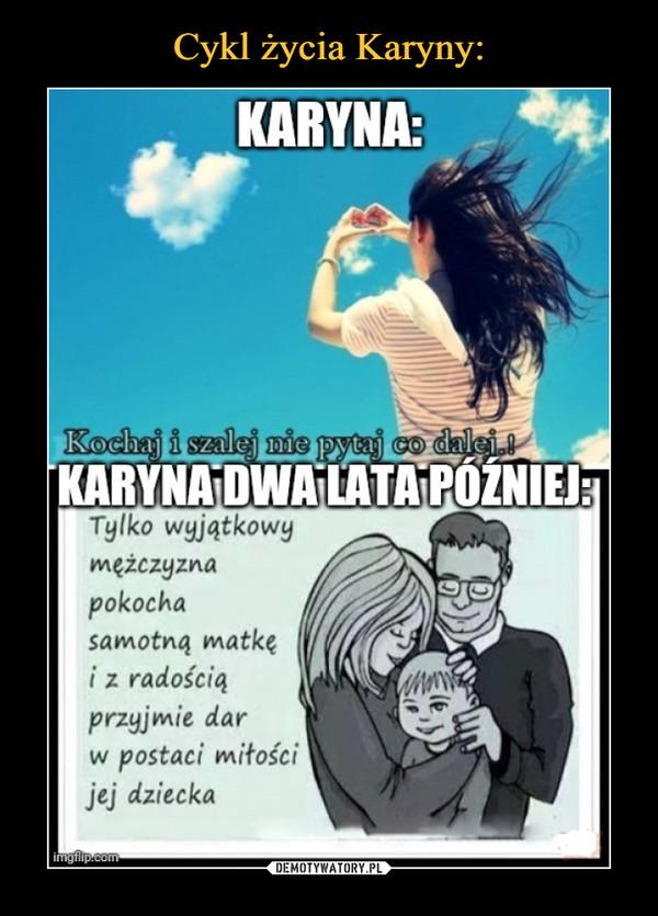 –  KARYNA:Kochaj i szalej nie pytaj co dalej.iKARYNA DWA LATA PÓŹNIEJ:Tylko wyjątkowymężczyznapokochasamotną matkęiz radościąprzyjmie darw postaci miłościjej dziecka