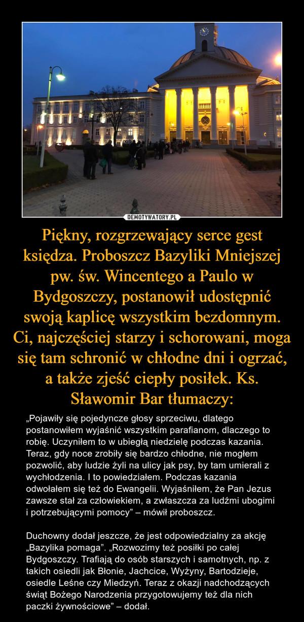 """Piękny, rozgrzewający serce gest księdza. Proboszcz Bazyliki Mniejszej pw. św. Wincentego a Paulo w Bydgoszczy, postanowił udostępnić swoją kaplicę wszystkim bezdomnym. Ci, najczęściej starzy i schorowani, moga się tam schronić w chłodne dni i ogrzać, a także zjeść ciepły posiłek. Ks. Sławomir Bar tłumaczy: – """"Pojawiły się pojedyncze głosy sprzeciwu, dlatego postanowiłem wyjaśnić wszystkim parafianom, dlaczego to robię. Uczyniłem to w ubiegłą niedzielę podczas kazania. Teraz, gdy noce zrobiły się bardzo chłodne, nie mogłem pozwolić, aby ludzie żyli na ulicy jak psy, by tam umierali z wychłodzenia. I to powiedziałem. Podczas kazania odwołałem się też do Ewangelii. Wyjaśniłem, że Pan Jezus zawsze stał za człowiekiem, a zwłaszcza za ludźmi ubogimi i potrzebującymi pomocy"""" – mówił proboszcz.Duchowny dodał jeszcze, że jest odpowiedzialny za akcję """"Bazylika pomaga"""". """"Rozwozimy też posiłki po całej Bydgoszczy. Trafiają do osób starszych i samotnych, np. z takich osiedli jak Błonie, Jachcice, Wyżyny, Bartodzieje, osiedle Leśne czy Miedzyń. Teraz z okazji nadchodzących świąt Bożego Narodzenia przygotowujemy też dla nich paczki żywnościowe"""" – dodał."""