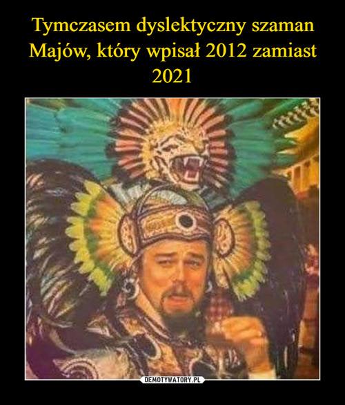 Tymczasem dyslektyczny szaman Majów, który wpisał 2012 zamiast 2021