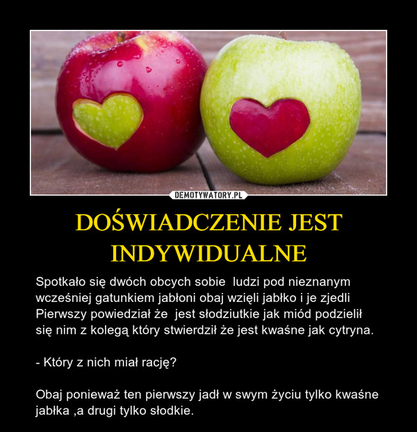 DOŚWIADCZENIE JEST INDYWIDUALNE – Spotkało się dwóch obcych sobie  ludzi pod nieznanym wcześniej gatunkiem jabłoni obaj wzięli jabłko i je zjedli Pierwszy powiedział że  jest słodziutkie jak miód podzielił się nim z kolegą który stwierdził że jest kwaśne jak cytryna.- Który z nich miał rację?Obaj ponieważ ten pierwszy jadł w swym życiu tylko kwaśne jabłka ,a drugi tylko słodkie.