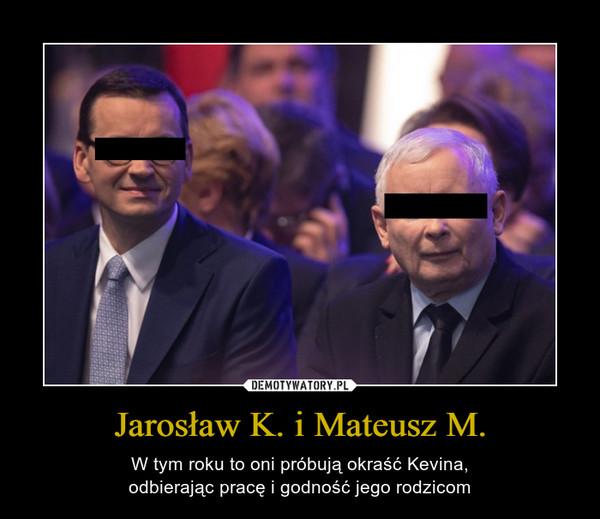 Jarosław K. i Mateusz M. – W tym roku to oni próbują okraść Kevina,odbierając pracę i godność jego rodzicom