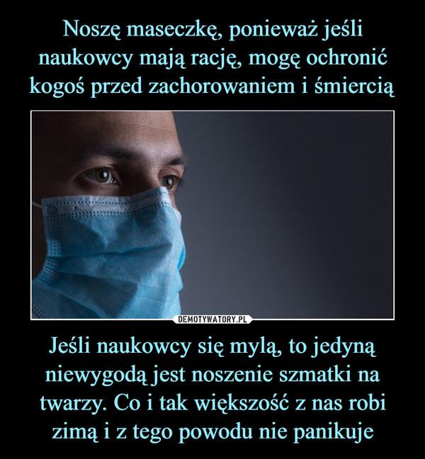 Jeśli naukowcy się mylą, to jedyną niewygodą jest noszenie szmatki na twarzy. Co i tak większość z nas robi zimą i z tego powodu nie panikuje –