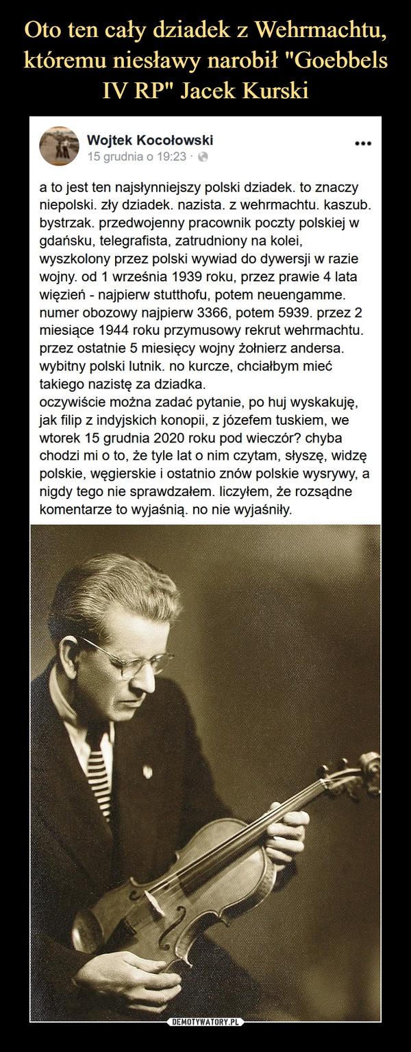 –  Wojtek Kocołowskia to jest ten najsłynniejszy polski dziadek. to znaczy niepolski. zły dziadek. nazista. z wehrmachtu. kaszub. bystrzak. przedwojenny pracownik poczty polskiej w gdańsku, telegrafista, zatrudniony na kolei, wyszkolony przez polski wywiad do dywersji w razie wojny. od 1 września 1939 roku, przez prawie 4 lata więzień - najpierw stutthofu, potem neuengamme. numer obozowy najpierw 3366, potem 5939. przez 2 miesiące 1944 roku przymusowy rekrut wehrmachtu. przez ostatnie 5 miesięcy wojny żołnierz andersa. wybitny polski lutnik. no kurcze, chciałbym mieć takiego nazistę za dziadka.oczywiście można zadać pytanie, po huj wyskakuję, jak filip z indyjskich konopii, z józefem tuskiem, we wtorek 15 grudnia 2020 roku pod wieczór? chyba chodzi mi o to, że tyle lat o nim czytam, słyszę, widzę polskie, węgierskie i ostatnio znów polskie wysrywy, a nigdy tego nie sprawdzałem. liczyłem, że rozsądne komentarze to wyjaśnią. no nie wyjaśniły.