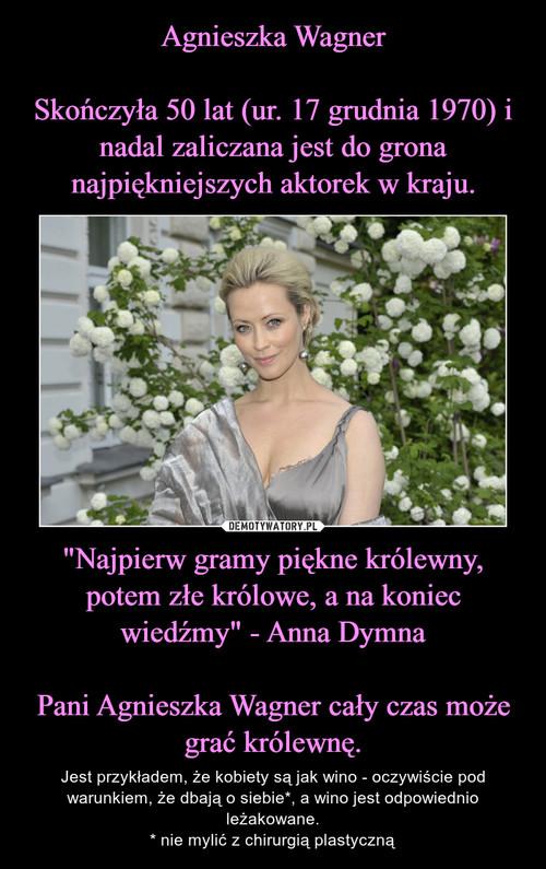 """Agnieszka Wagner  Skończyła 50 lat (ur. 17 grudnia 1970) i nadal zaliczana jest do grona najpiękniejszych aktorek w kraju. """"Najpierw gramy piękne królewny, potem złe królowe, a na koniec wiedźmy"""" - Anna Dymna  Pani Agnieszka Wagner cały czas może grać królewnę."""