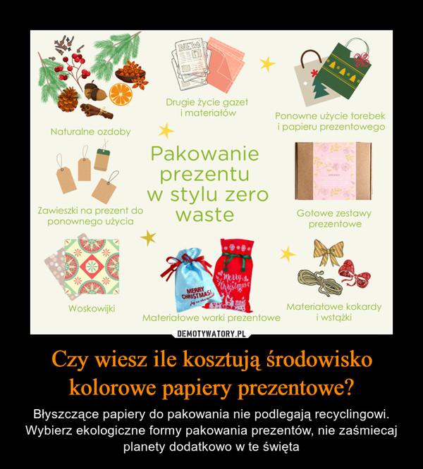 Czy wiesz ile kosztują środowisko kolorowe papiery prezentowe? – Błyszczące papiery do pakowania nie podlegają recyclingowi. Wybierz ekologiczne formy pakowania prezentów, nie zaśmiecaj planety dodatkowo w te święta