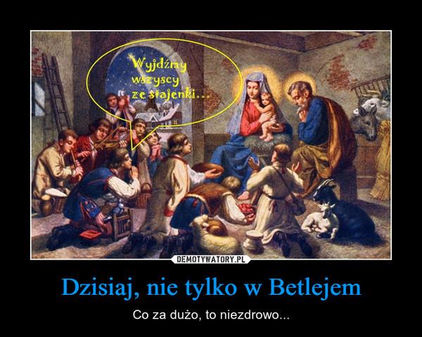 Dzisiaj, nie tylko w Betlejem – Co za dużo, to niezdrowo...