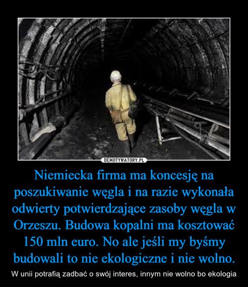 Niemiecka firma ma koncesję na poszukiwanie węgla i na razie wykonała odwierty potwierdzające zasoby węgla w Orzeszu. Budowa kopalni ma kosztować 150 mln euro. No ale jeśli my byśmy budowali to nie ekologiczne i nie wolno.