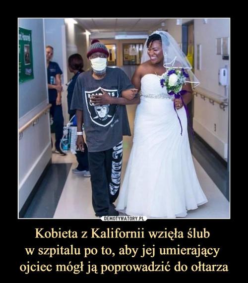 Kobieta z Kalifornii wzięła ślub  w szpitalu po to, aby jej umierający  ojciec mógł ją poprowadzić do ołtarza