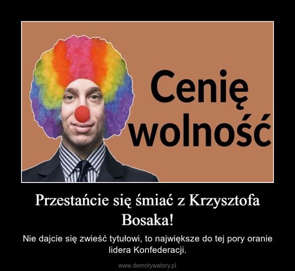 Przestańcie się śmiać z Krzysztofa Bosaka! – Nie dajcie się zwieść tytułowi, to największe do tej pory oranie lidera Konfederacji.