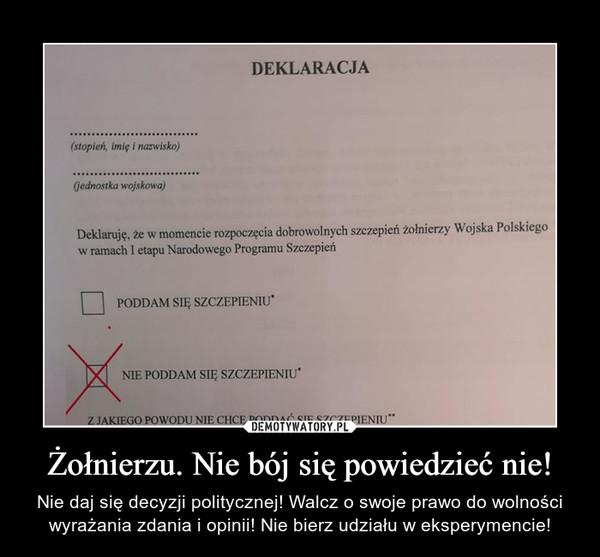 Żołnierzu. Nie bój się powiedzieć nie! – Nie daj się decyzji politycznej! Walcz o swoje prawo do wolności wyrażania zdania i opinii! Nie bierz udziału w eksperymencie!