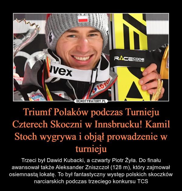 Triumf Polaków podczas Turnieju Czterech Skoczni w Innsbrucku! Kamil Stoch wygrywa i objął prowadzenie w turnieju – Trzeci był Dawid Kubacki, a czwarty Piotr Żyła. Do finału awansował także Aleksander Zniszczoł (128 m), który zajmował osiemnastą lokatę. To był fantastyczny występ polskich skoczków narciarskich podczas trzeciego konkursu TCS