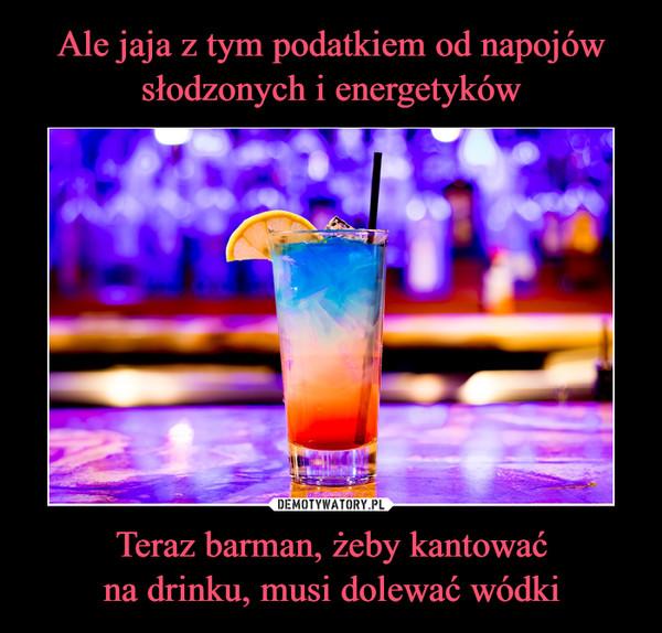 Teraz barman, żeby kantowaćna drinku, musi dolewać wódki –