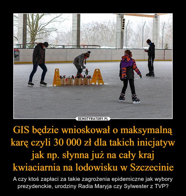 GIS będzie wnioskował o maksymalną karę czyli 30 000 zł dla takich inicjatyw jak np. słynna już na cały kraj kwiaciarnia na lodowisku w Szczecinie – A czy ktoś zapłaci za takie zagrożenia epidemiczne jak wybory prezydenckie, urodziny Radia Maryja czy Sylwester z TVP?