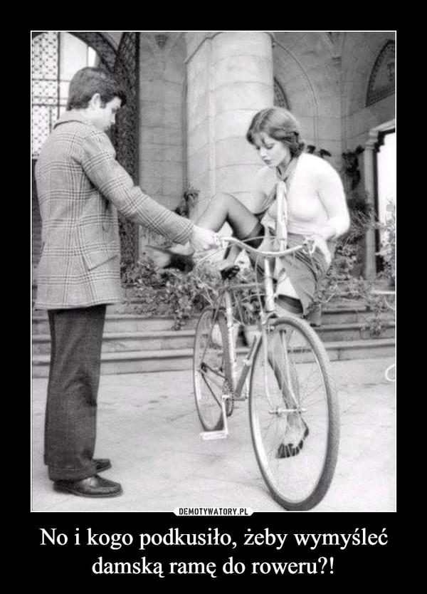 No i kogo podkusiło, żeby wymyśleć damską ramę do roweru?! –