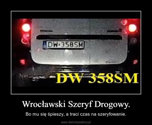 Wrocławski Szeryf Drogowy. – Bo mu się śpieszy, a traci czas na szeryfowanie.
