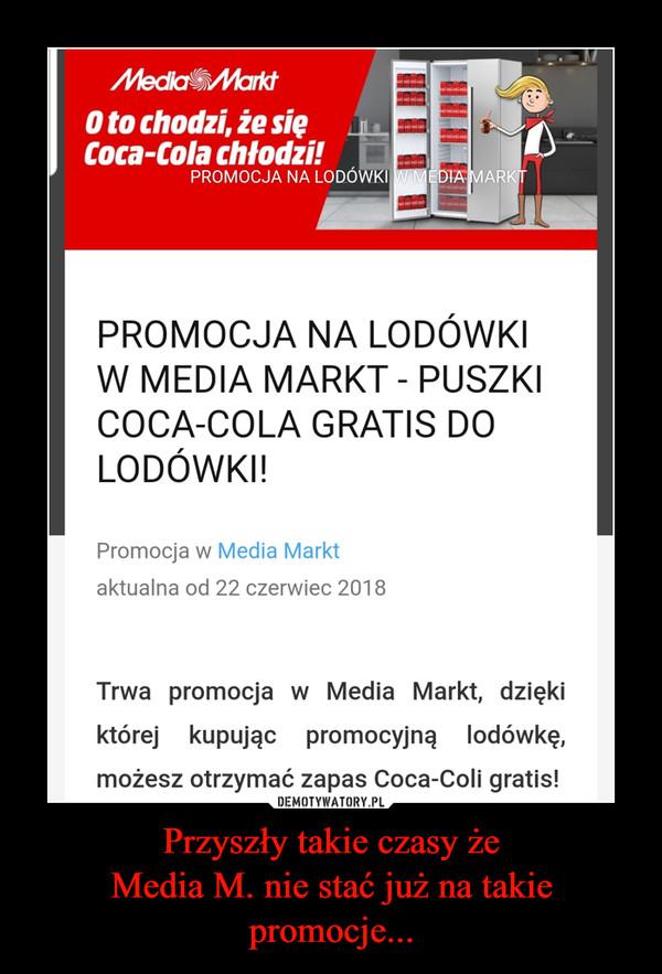 Przyszły takie czasy żeMedia M. nie stać już na takie promocje... –