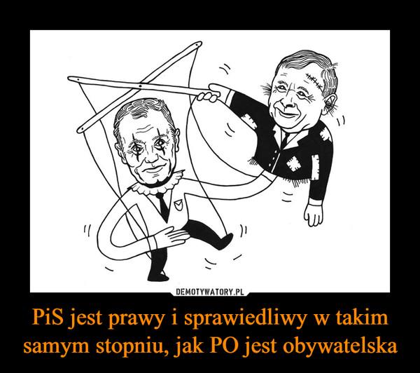 PiS jest prawy i sprawiedliwy w takim samym stopniu, jak PO jest obywatelska –