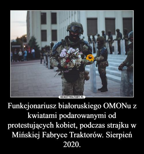 Funkcjonariusz białoruskiego OMONu z kwiatami podarowanymi od protestujących kobiet, podczas strajku w Mińskiej Fabryce Traktorów. Sierpień 2020.