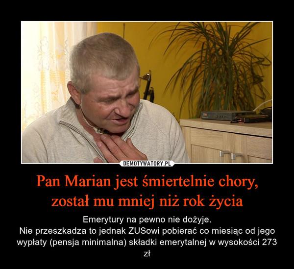 Pan Marian jest śmiertelnie chory,został mu mniej niż rok życia – Emerytury na pewno nie dożyje.Nie przeszkadza to jednak ZUSowi pobierać co miesiąc od jego wypłaty (pensja minimalna) składki emerytalnej w wysokości 273 zł