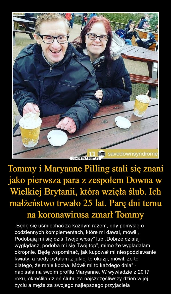 """Tommy i Maryanne Pilling stali się znani jako pierwsza para z zespołem Downa w Wielkiej Brytanii, która wzięła ślub. Ich małżeństwo trwało 25 lat. Parę dni temu na koronawirusa zmarł Tommy – """"Będę się uśmiechać za każdym razem, gdy pomyślę o codziennych komplementach, które mi dawał, mówił:"""" Podobają mi się dziś Twoje włosy"""" lub """"Dobrze dzisiaj wyglądasz, podoba mi się Twój top"""", mimo że wyglądałam okropnie. Będę wspominać, jak kupował mi niespodziewanie kwiaty, a kiedy pytałam z jakiej to okazji, mówił, że to dlatego, że mnie kocha. Mówił mi to każdego dnia"""" - napisała na swoim profilu Maryanne. W wywiadzie z 2017 roku, określiła dzień ślubu za najszczęśliwszy dzień w jej życiu a męża za swojego najlepszego przyjaciela"""