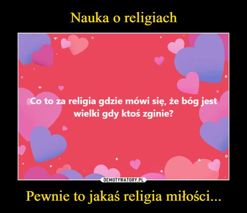 Nauka o religiach Pewnie to jakaś religia miłości...