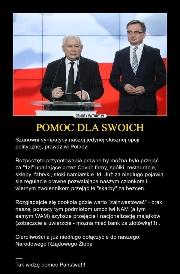 """POMOC DLA SWOICH – Szanowni sympatycy naszej jedynej słusznej opcji politycznej, prawdziwi Polacy!Rozpoczęto przygotowania prawne by można było przejąć za """"1zł"""" upadające przez Covid: firmy, spółki, restauracje, sklepy, fabryki, stoki narciarskie itd. Już za niedługo pojawią się regulacje prawne pozwalające naszym członkom i wiernym zwolennikom przejąć te """"skarby"""" za bezcen. Rozglądajcie się dookoła gdzie warto """"zainwestować"""" - brak naszej pomocy tym podmiotom umożliwi NAM (a tym samym WAM) szybsze przejęcie i nacjonalizację majątków (zobaczcie a uwierzcie - mozna mieć bank za złotówkę!!!) . Cierpliwości a już niedługo dołączycie do naszego: Narodowego Rządowego Żłoba----Tak widzę pomoc Państwa!!!"""