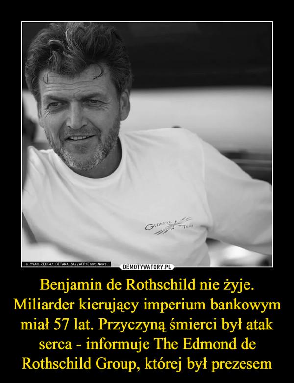 Benjamin de Rothschild nie żyje. Miliarder kierujący imperium bankowym miał 57 lat. Przyczyną śmierci był atak serca - informuje The Edmond de Rothschild Group, której był prezesem –