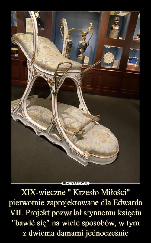 """XIX-wieczne """" Krzesło Miłości"""" pierwotnie zaprojektowane dla Edwarda VII. Projekt pozwalał słynnemu księciu """"bawić się"""" na wiele sposobów, w tym z dwiema damami jednocześnie"""