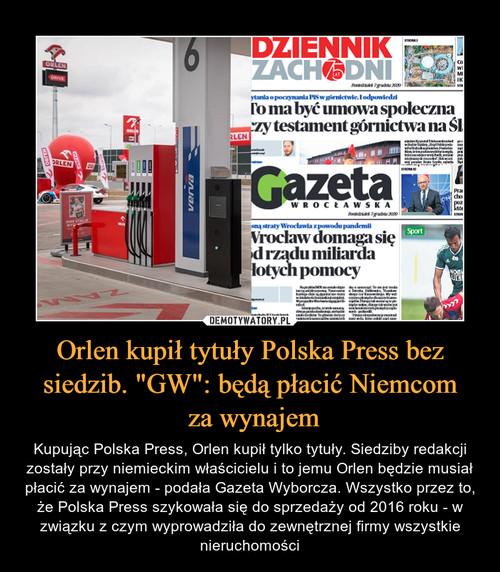 """Orlen kupił tytuły Polska Press bez siedzib. """"GW"""": będą płacić Niemcom  za wynajem"""