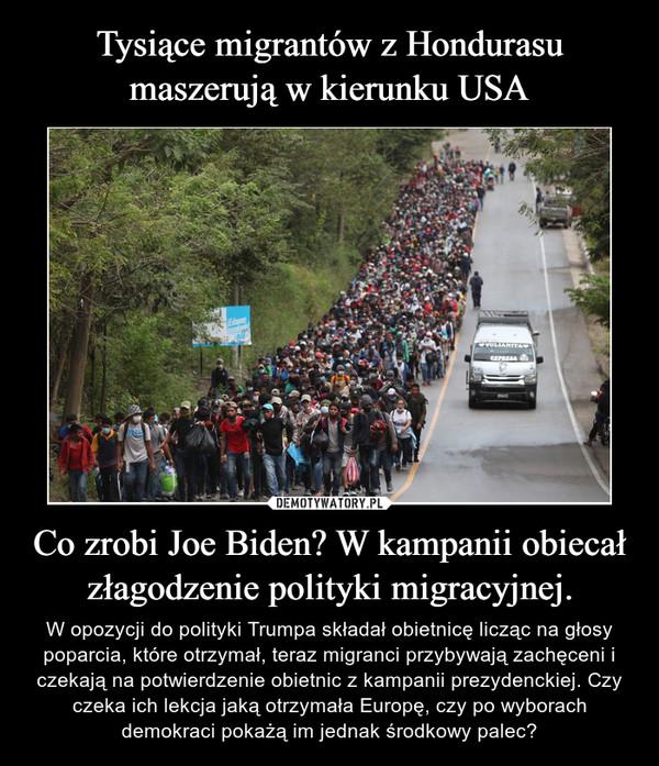 Co zrobi Joe Biden? W kampanii obiecał złagodzenie polityki migracyjnej. – W opozycji do polityki Trumpa składał obietnicę licząc na głosy poparcia, które otrzymał, teraz migranci przybywają zachęceni i czekają na potwierdzenie obietnic z kampanii prezydenckiej. Czy czeka ich lekcja jaką otrzymała Europę, czy po wyborach demokraci pokażą im jednak środkowy palec?