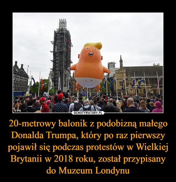 20-metrowy balonik z podobizną małego Donalda Trumpa, który po raz pierwszy pojawił się podczas protestów w Wielkiej Brytanii w 2018 roku, został przypisany do Muzeum Londynu –